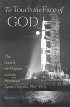 To Touch the Face of God: The Sacred, the Profane, and the American Space Program, 1957–1975 by Kendrick Oliver