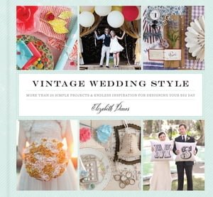 Vintage Wedding Style More than 25 Simple Projects and Endless Inspiration for Designing Your Big Day