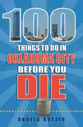 100 Things to Do in Oklahoma City Before You Die by Angela Botzer