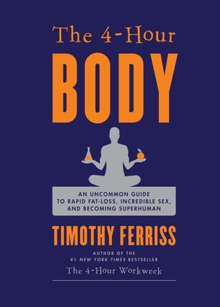The 4-Hour Body: An Uncommon Guide to Rapid Fat-Loss, Incredible Sex, and Becoming Superhuman: An Uncommon Guide to Rapid Fat-Loss, Incredible Sex, an