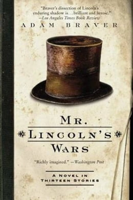 Book Mr. Lincoln's Wars: A Novel in Thirteen Stories by Adam Braver