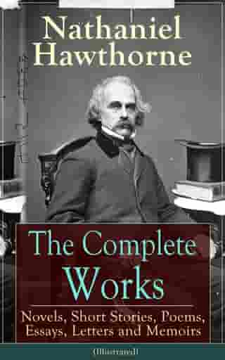 The Complete Works of Nathaniel Hawthorne: Novels, Short Stories, Poems, Essays, Letters and Memoirs (Illustrated): The Scarlet Letter with its Adapta by Nathaniel Hawthorne