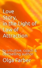 Love Story, in the Light of Law of Attraction: Soft & Effective Self-Help, #1 by Olga Farber