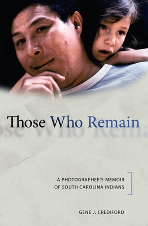 Those Who Remain: A Photographer's Memoir of South Carolina Indians by Gene J. Crediford