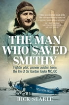 The Man Who Saved Smithy: Fighter pilot, pioneer aviator, hero: the life of Sir Gordon Taylor GC, MC by Rick Searle