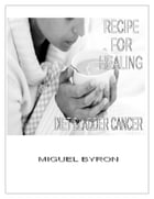 Diet Bladder Cancer: Recipe for healing by Miguel Byron