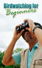Bird Watching For Beginners by Jimmy  Cai