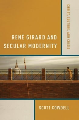 Book René Girard and Secular Modernity: Christ, Culture, and Crisis by Cowdell, Scott