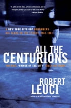 All the Centurions: A New York City Cop Remembers His Years on the Street, 1961-1981 by Robert Leuci