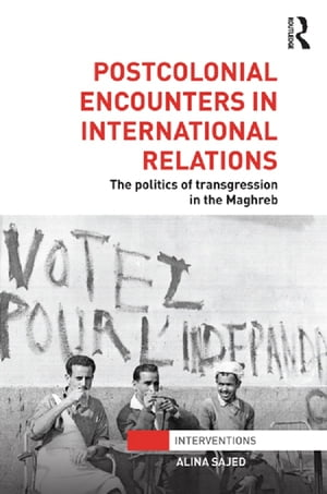Postcolonial Encounters in International Relations The Politics of Transgression in the Maghreb