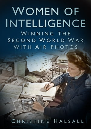 Women of Intelligence Winning the Second World War with Air Photos