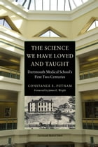 The Science We Have Loved and Taught: Dartmouth medical School's First Two Centuries by Constance Putnam