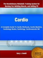 Cardio: A Complete Guide To Cardio Workouts, Cardio Machine, Cardiology Books, Cardiology, Cardiovascular Mr by Gary Gould