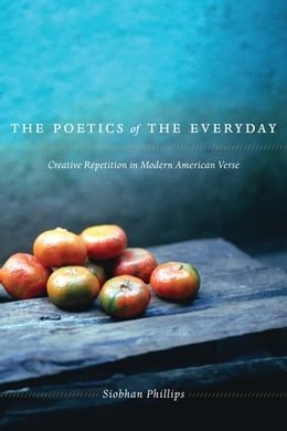 Book The Poetics of the Everyday: Creative Repetition in Modern American Verse by Siobhan Phillips