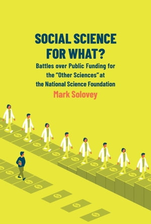 """Social Science for What?: Battles over Public Funding for the """"Other Sciences"""" at the National Science Foundation"""