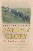 Paths of Glory: The French Army, 1914-18 by Anthony Clayton