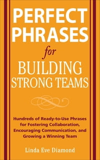 Perfect Phrases for Building Strong Teams: Hundreds of Ready-to-Use Phrases for Fostering…