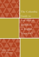The Columbia Guide to East African Literature in English Since 1945 by Simon Gikandi