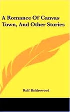 A Romance of Canvas Town And Other Stories by Rolf Boldrewood