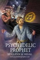 Psychedelic Prophet: The Messenger by Gllenn A. Segal