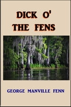 Dick O' the Fens: A Tale of the Great East Swamp by George Manville Fenn