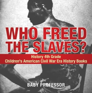Who Freed the Slaves? History 4th Grade | Children's American Civil War Era History Books by Baby Professor
