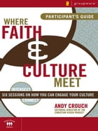 Where Faith and Culture Meet Participant's Guide: Six Sessions on You Can Engage Your Culture by Andy Crouch