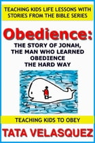 Obedience: The Story of Jonah, the Man who Learned Obedience the Hard Way: Teaching Kids to Obey: Teaching Kids Life Lessons with Stories from the Bib by TATA VELASQUEZ
