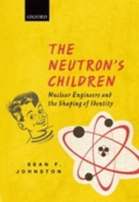 The Neutron's Children: Nuclear Engineers and the Shaping of Identity