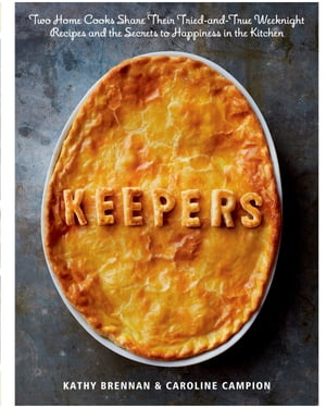 Keepers: Two Home Cooks Share Their Tried-and-True Weeknight Recipes and the Secrets to Happiness in the Kitchen: A Cookbook by Kathy Brennan