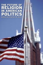 The Future of Religion in American Politics by Charles W. Dunn