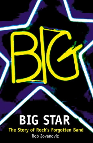 Big Star: The Story of Rock's Forgotten Band by Rob Jovanovic
