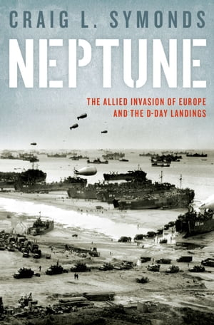 Neptune The Allied Invasion of Europe and the D-Day Landings