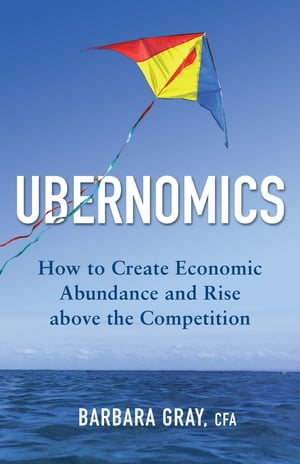 Ubernomics: How to Create Economic Abundance and Rise above the Competition by Barbara Gray
