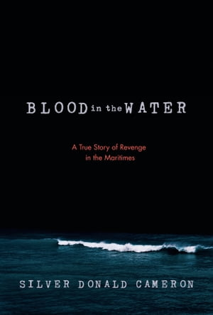 Blood in the Water: A True Story of Revenge in the Maritimes by Silver Donald Cameron