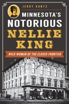 Minnesota's Notorious Nellie King: Wild Woman of the Closed Frontier by Jerry Kuntz