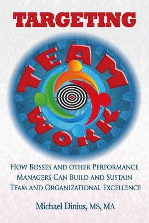Targeting Teamwork: How Bosses and Other Performance Managers Can Build and Sustain Team and Organizational Excellence by Michael Dinius, MS, MA