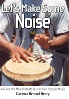 Let's Make Some Noise: Axé and the African Roots of Brazilian Popular Music by Clarence Bernard Henry