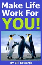 Make Life Work For YOU! by Bill Edwards