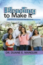 Blending to Make It: Ingredients for a Successful Blended Family by Dr. Duane E. Mangum