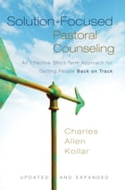Solution-Focused Pastoral Counseling: An Effective Short-Term Approach for Getting People Back on Track by Charles Allen Kollar