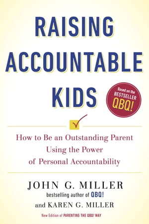 Raising Accountable Kids: How to Be an Outstanding Parent Using the Power of Personal Accountability by John G. Miller