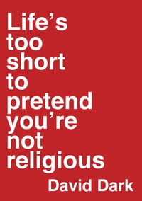 Life's Too Short to Pretend You're Not Religious