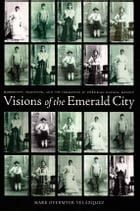 Visions of the Emerald City: Modernity, Tradition, and the Formation of Porfirian Oaxaca, Mexico by Mark Overmyer-Velazquez