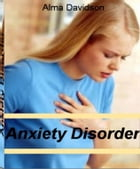 Anxiety Disorder: Understanding, Managing, and Overcoming Agoraphobia, Finding The Best Alternative Therapy, Benzodiaz by Alma Davidson