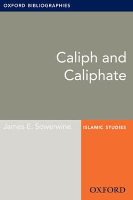 Book Caliph and Caliphate: Oxford Bibliographies Online Research Guide by James E. Sowerwine