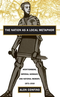 The Nation as a Local Metaphor: Wurttemberg, Imperial Germany, and National Memory, 1871-1918