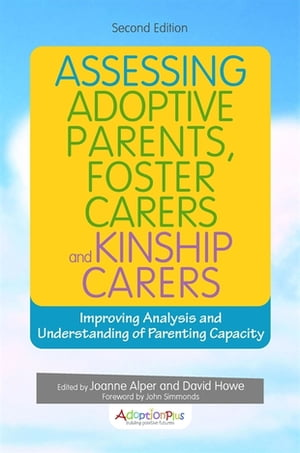 Assessing Adoptive Parents,  Foster Carers and Kinship Carers,  Second Edition Improving Analysis and Understanding of Parenting Capacity