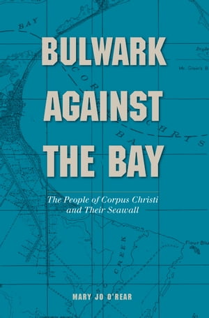Bulwark Against the Bay The People of Corpus Christi and Their Seawall