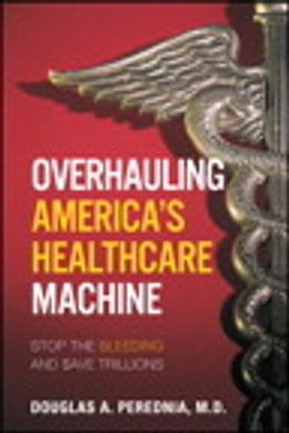 Book Overhauling America's Healthcare Machine: Stop the Bleeding and Save Trillions by Douglas A. Perednia